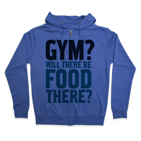 Gym? Will There Be Food There? Zip Hoodie