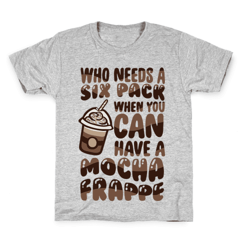 Who Needs A Six Pack When You Can Have A Mocha Frappe Kids T-Shirt