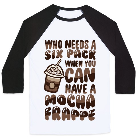 Who Needs A Six Pack When You Can Have A Mocha Frappe Baseball Tee