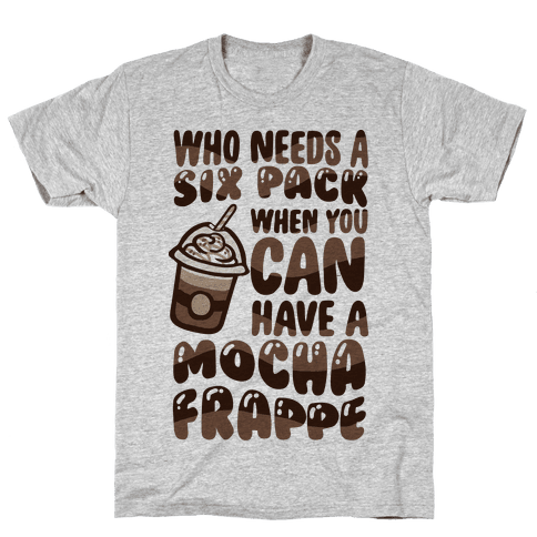 Who Needs A Six Pack When You Can Have A Mocha Frappe Mens T-Shirt