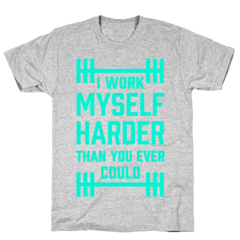 I Work Myself Harder Than You Ever Could Mens T-Shirt