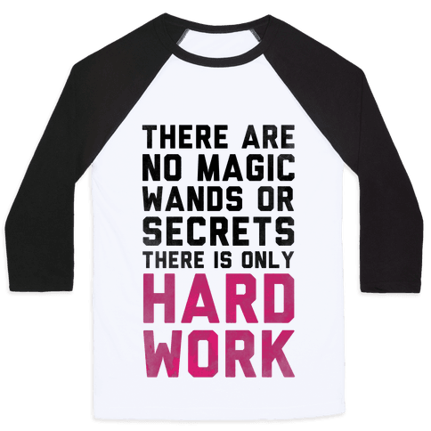 There are Magic Wands or Secrets. There is only HARD WORK Baseball Tee