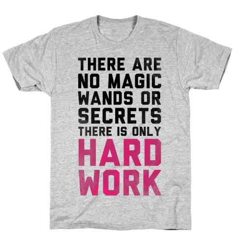There are Magic Wands or Secrets. There is only HARD WORK T-Shirt