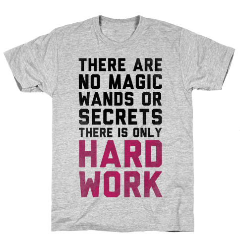 There are Magic Wands or Secrets. There is only HARD WORK Mens T-Shirt