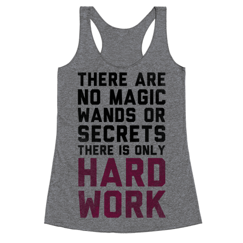 There are Magic Wands or Secrets. There is only HARD WORK Racerback Tank Top
