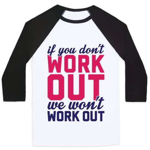 If You Don't Work Out We Won't Work Out Baseball Tee