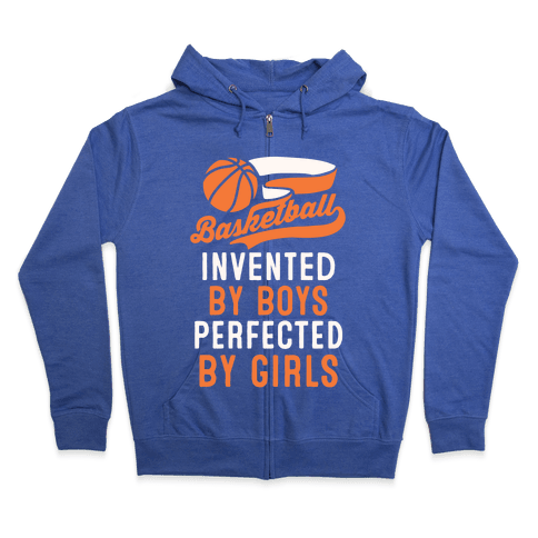 Basketball: Invented By Boys Perfected By Girls Zip Hoodie
