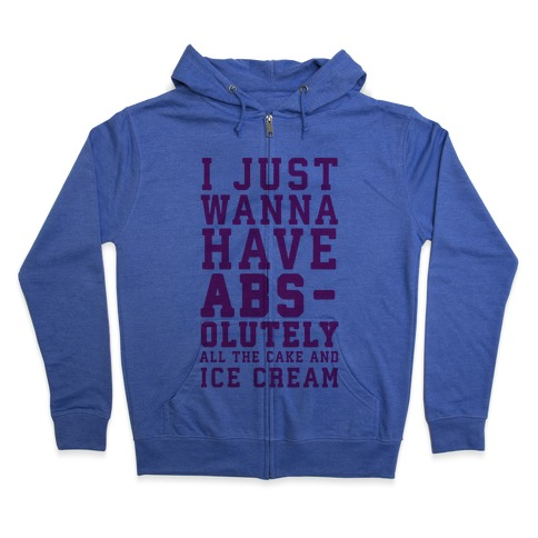 I Just Wanna Have ABS - olutely All The Cake And Ice Cream Zip Hoodie