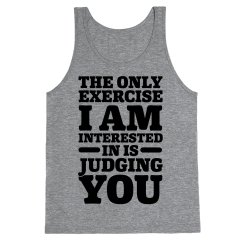 The Only Exercise I'm Interested In Is Judging You Tank Top
