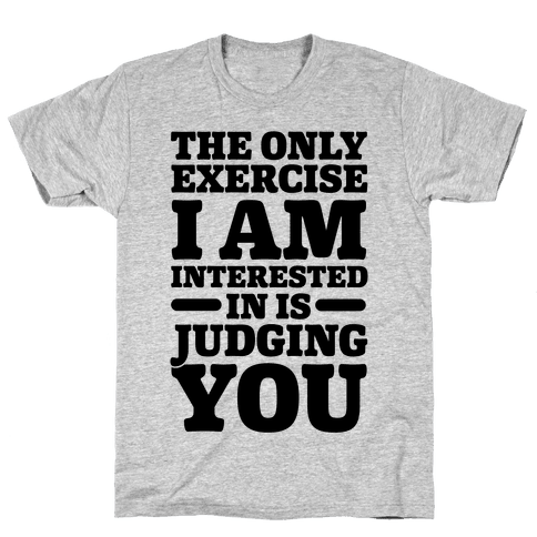 The Only Exercise I'm Interested In Is Judging You Mens T-Shirt
