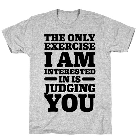 The Only Exercise I'm Interested In Is Judging You T-Shirt