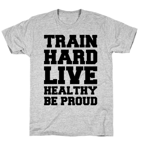 Train Hard. Live Healthy. Be Proud. Mens T-Shirt