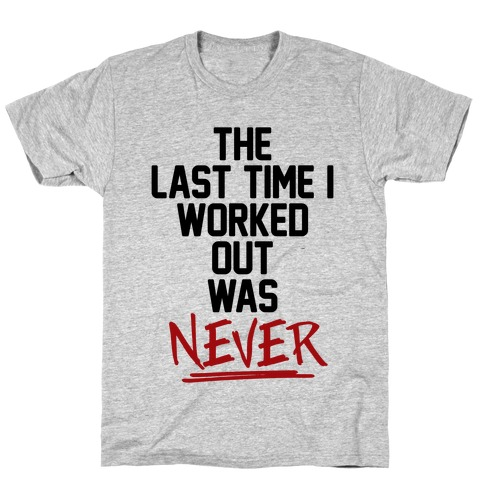 The Last Time I Worked Out Was Never T-Shirt