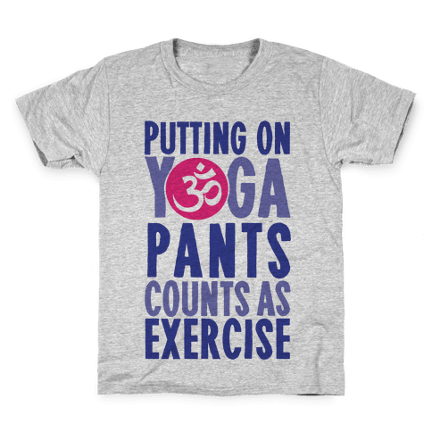 Putting On Yoga Pants Counts As Exercise Kids T-Shirt
