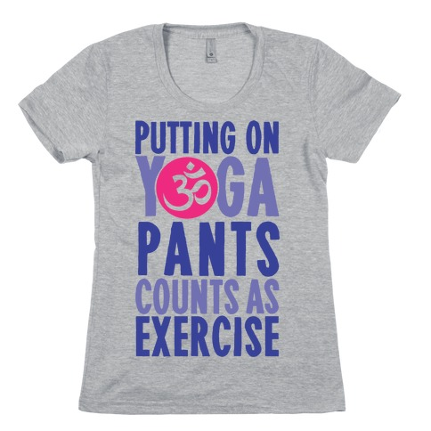 Putting On Yoga Pants Counts As Exercise Womens T-Shirt