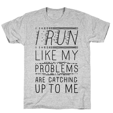 I Run Like My Problems Are Catching Up To Me T-Shirt