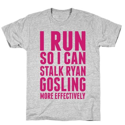 I Run So I Can Stalk Ryan Gosling T-Shirt