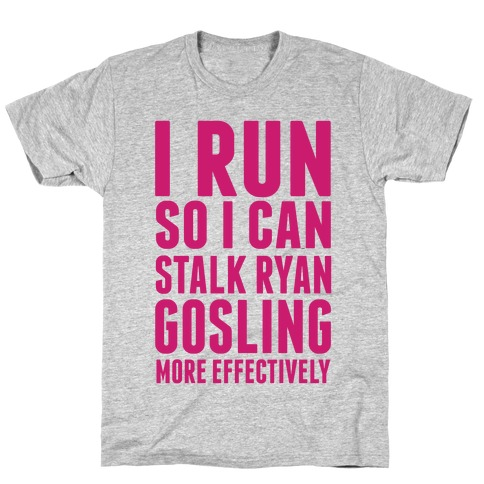 I Run So I Can Stalk Ryan Gosling T-Shirt