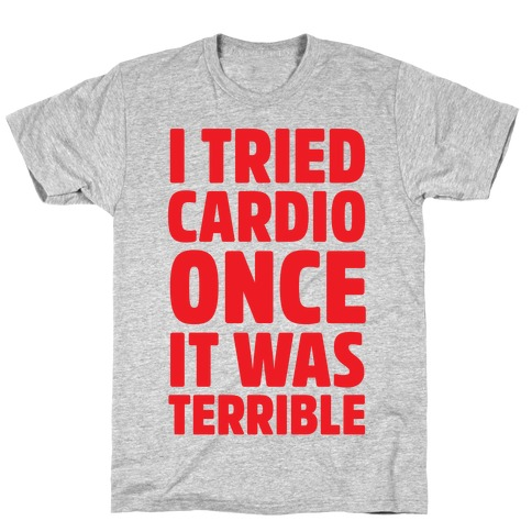 I Tried Cardio Once It Was Horrible T-Shirt