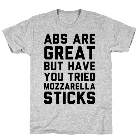 Abs Are Great But Have You Tried Mozzarella Sticka Mens T-Shirt