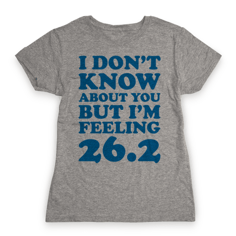 I Don't Know About You But I'm Feeling 26.2 Womens T-Shirt