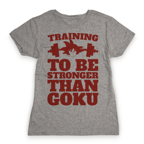 Training To Be Stronger Than Goku Womens T-Shirt
