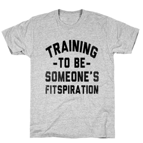 Training to be Someone's Fitspiration T-Shirt