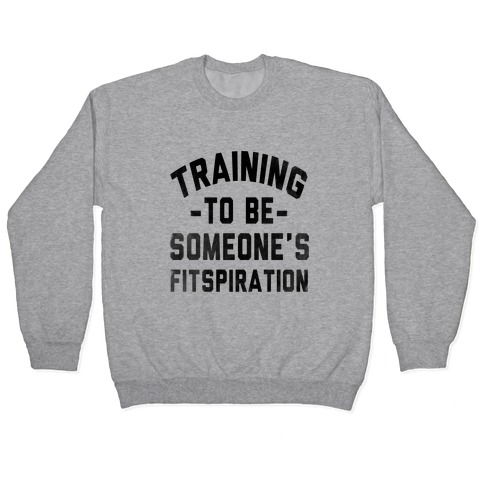 Training to be Someone's Fitspiration Pullover