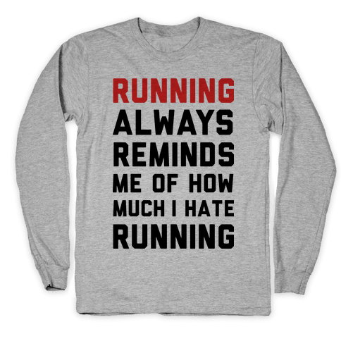 Running Always Reminds Me Of How Much I Hate Running Long Sleeve T-Shirt