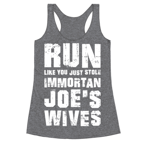 Run Like You Just Stole Immortan Joe's Wives Racerback Tank Top