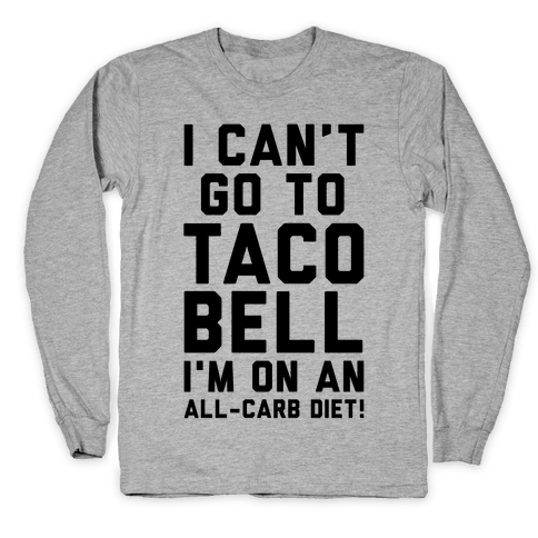 I Can't Go to Taco Bell Long Sleeve T-Shirt
