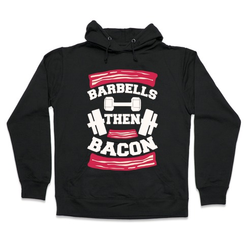 Barbells Then Bacon Hooded Sweatshirt