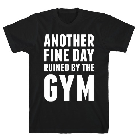 Another Fine Day Ruined By The Gym T-Shirt