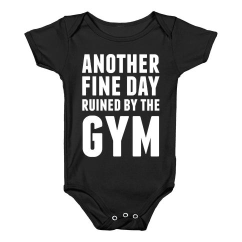 Another Fine Day Ruined By The Gym Baby Onesy