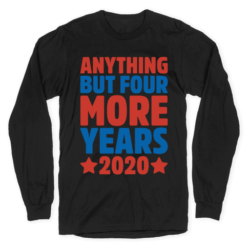 Anything But Four More Years 2020 White Print Long Sleeve T-Shirt