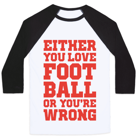 Either You Love Football Or You're Wrong Baseball Tee