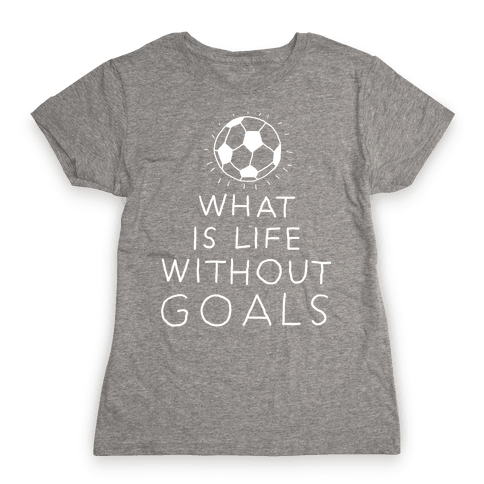 What Is Life Without Goals? (Drawn) Womens T-Shirt