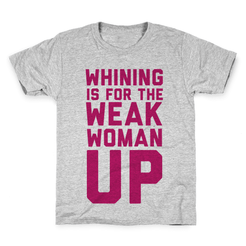 Whining is for the Weak: Woman Up Kids T-Shirt