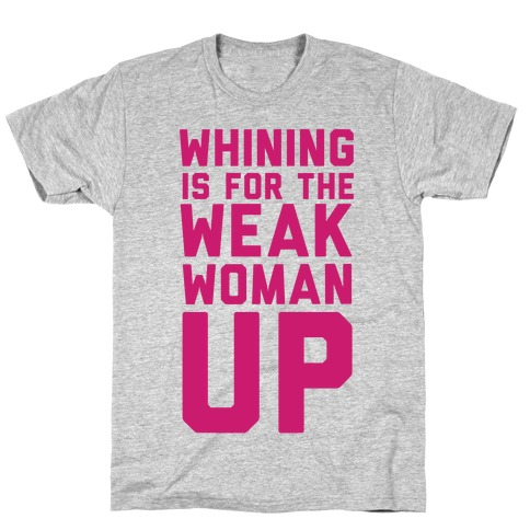 Whining is for the Weak: Woman Up Mens T-Shirt
