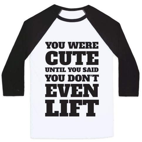 You Were Cute Until You Said You Don't Even Lift Baseball Tee