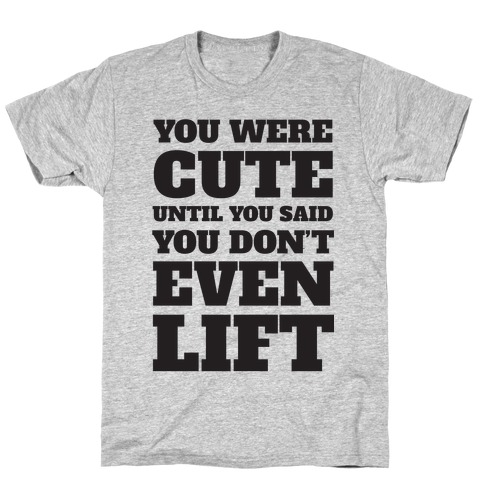 You Were Cute Until You Said You Don't Even Lift T-Shirt