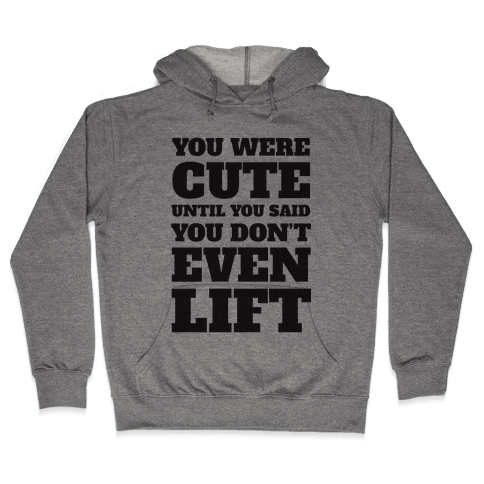 You Were Cute Until You Said You Don't Even Lift Hooded Sweatshirt