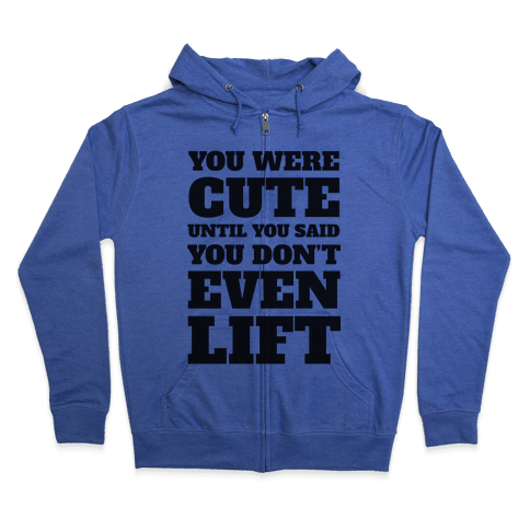 You Were Cute Until You Said You Don't Even Lift Zip Hoodie