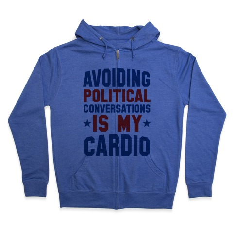 Avoiding Political Conversations Is My Cardio Zip Hoodie