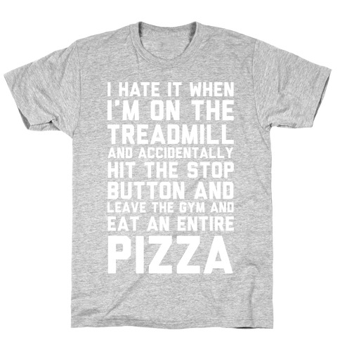 I Hate It When I'm On The Treadmill And Accidentally Hit The Stop Button and Leave The Gym And Eat An Entire Pizza T-Shirt