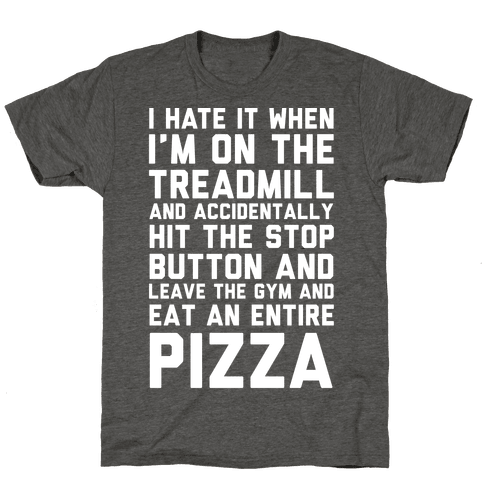 I Hate It When I'm On The Treadmill And Accidentally Hit The Stop Button and Leave The Gym And Eat An Entire Pizza
