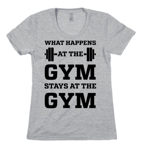 What Happens At The Gym Stays At The Gym Womens T-Shirt