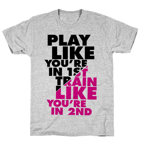 Play Like You're In 1st, Train Like You're In 2nd Mens T-Shirt