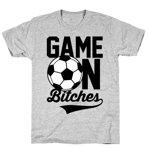 Game On Bitches Soccer T-Shirt