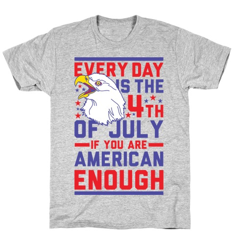 Every Day is the 4th of July If You Are American Enough Mens/Unisex T-Shirt